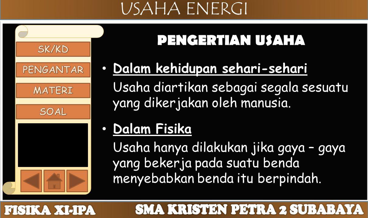 USAHA ENERGI PENGERTIAN USAHA Dalam kehidupan sehari-sehari Usaha diartikan sebagai segala sesuatu yang dikerjakan oleh manusia. Dalam Fisika Usaha ha