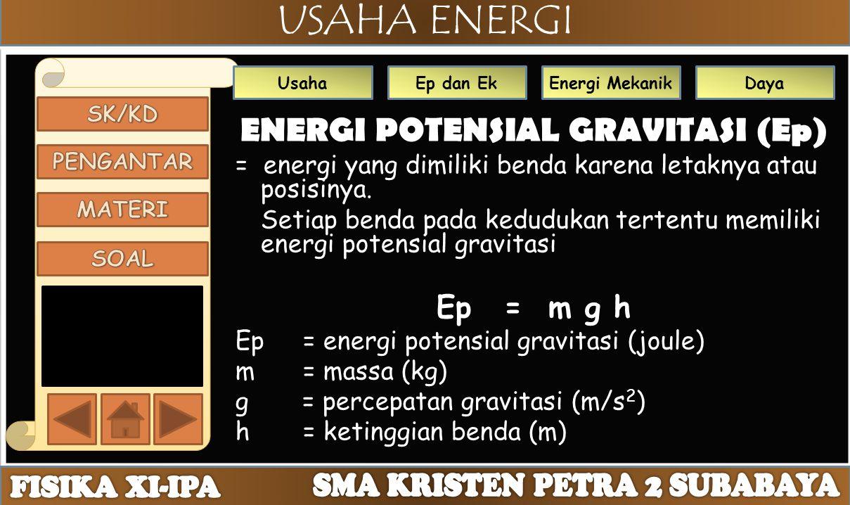 USAHA ENERGI UsahaEp dan EkEnergi MekanikDaya ENERGI POTENSIAL GRAVITASI (Ep) = energi yang dimiliki benda karena letaknya atau posisinya. Setiap bend