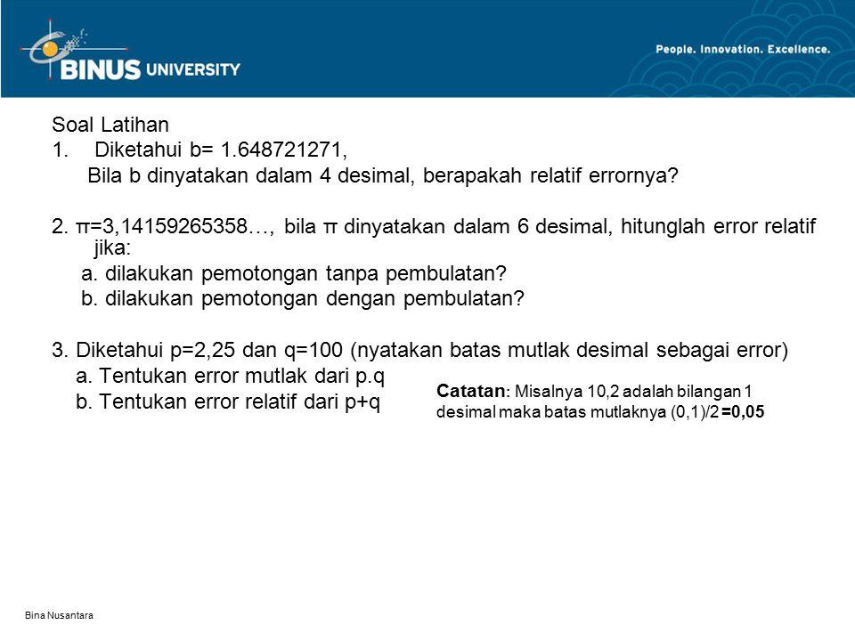 Bina Nusantara Soal Latihan 1.Diketahui b= 1.648721271, Bila b dinyatakan dalam 4 desimal, berapakah relatif errornya? 2. π=3,14159265358…, bila π din