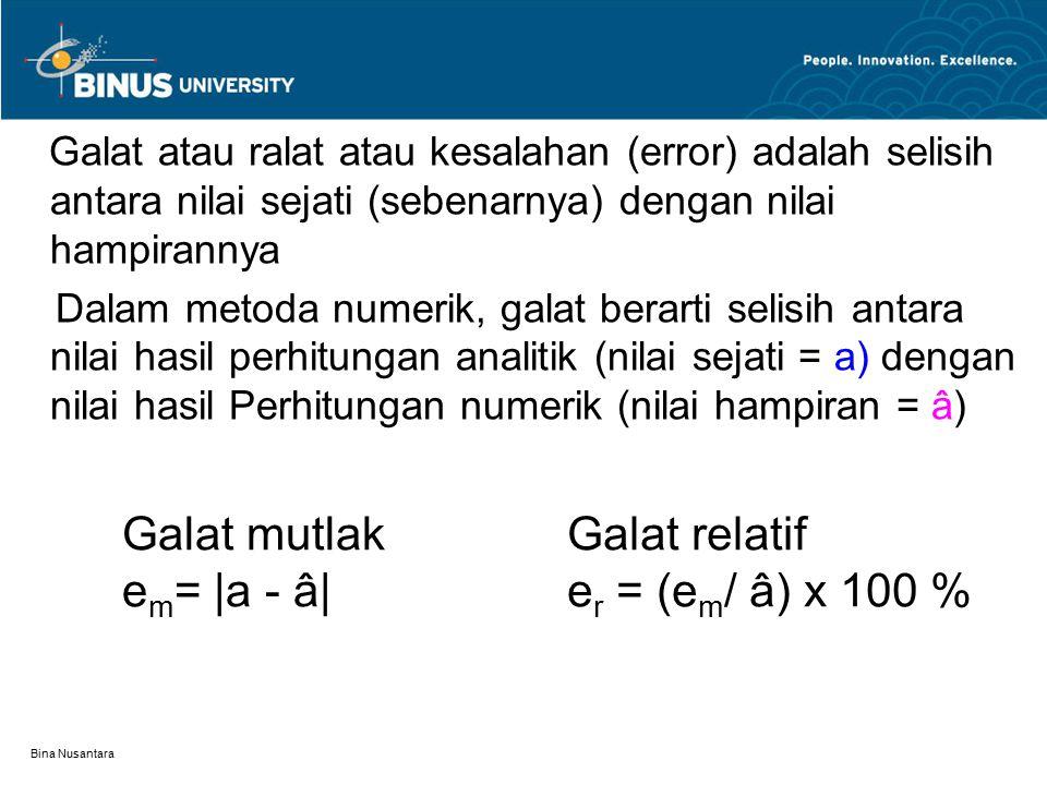 Bina Nusantara Contoh: Misalkan nilai sejati (a) = 10,45 dan nilai hampiran (â) = 10,5, maka galat mutlaknya adalah: e m = |a - â| = |10,45 – 10,5|= 0,01 Dengan galat mutlak kita tidak mengetahui seberapa dekat (teliti) hasil hampiran yang kita peroleh terhadap nilai sejatinya Contoh: Perhitungan -1  e m1 = |100,5 – 99,8| = 0,7 Perhitungan -2  e m2 = |10,5 – 9,8| = 0,7 Dari dua perhitungan tsb, perhitungan mana yang lebih teliti?