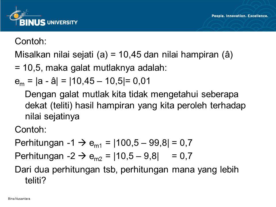 Bina Nusantara Contoh: Misalkan nilai sejati (a) = 10,45 dan nilai hampiran (â) = 10,5, maka galat mutlaknya adalah: e m = |a - â| = |10,45 – 10,5|= 0