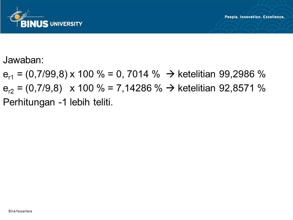 Bina Nusantara Jawaban: e r1 = (0,7/99,8) x 100 % = 0, 7014 %  ketelitian 99,2986 % e r2 = (0,7/9,8) x 100 % = 7,14286 %  ketelitian 92,8571 % Perhi