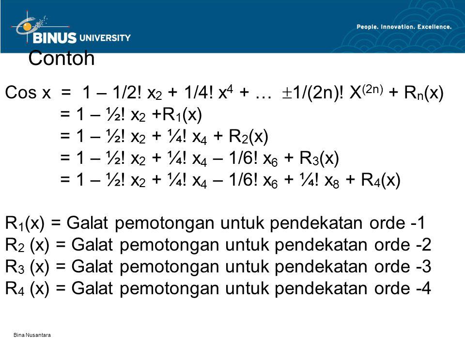 Bina Nusantara Contoh Cos x = 1 – 1/2! x 2 + 1/4! x 4 + …  1/(2n)! X (2n) + R n (x) = 1 – ½! x 2 +R 1 (x) = 1 – ½! x 2 + ¼! x 4 + R 2 (x) = 1 – ½! x