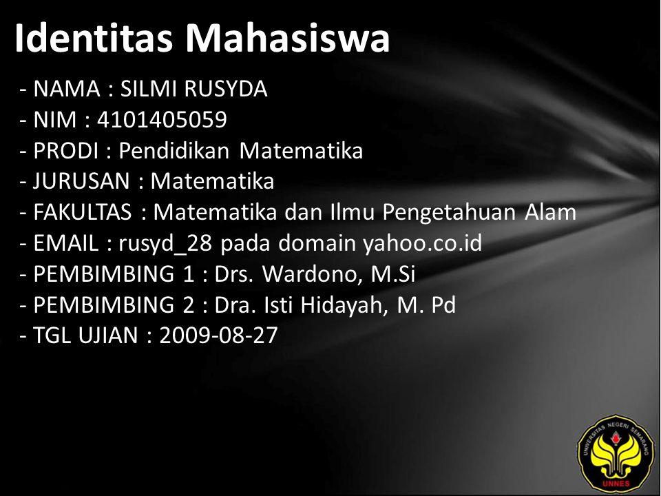 Identitas Mahasiswa - NAMA : SILMI RUSYDA - NIM : 4101405059 - PRODI : Pendidikan Matematika - JURUSAN : Matematika - FAKULTAS : Matematika dan Ilmu Pengetahuan Alam - EMAIL : rusyd_28 pada domain yahoo.co.id - PEMBIMBING 1 : Drs.