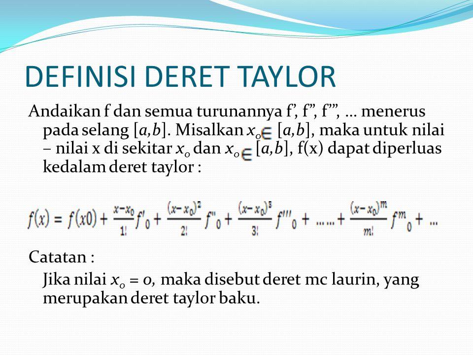 """DEFINISI DERET TAYLOR Andaikan f dan semua turunannya f', f"""", f'"""", … menerus pada selang [a,b]. Misalkan x 0 [a,b], maka untuk nilai – nilai x di seki"""