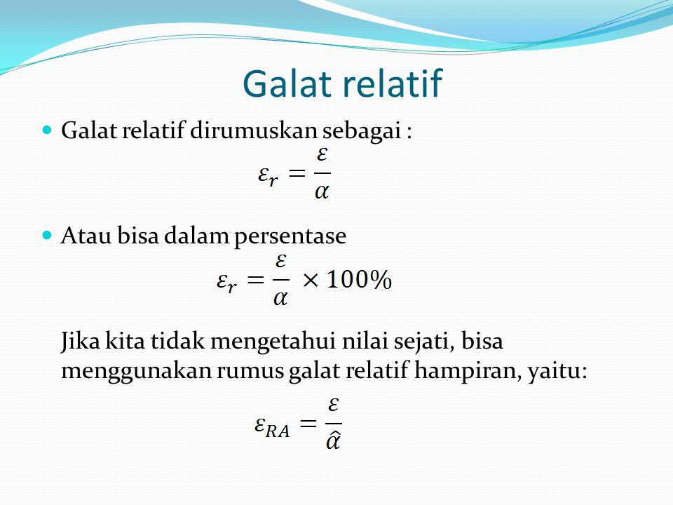 Galat relatif Galat relatif dirumuskan sebagai : Atau bisa dalam persentase Jika kita tidak mengetahui nilai sejati, bisa menggunakan rumus galat rela