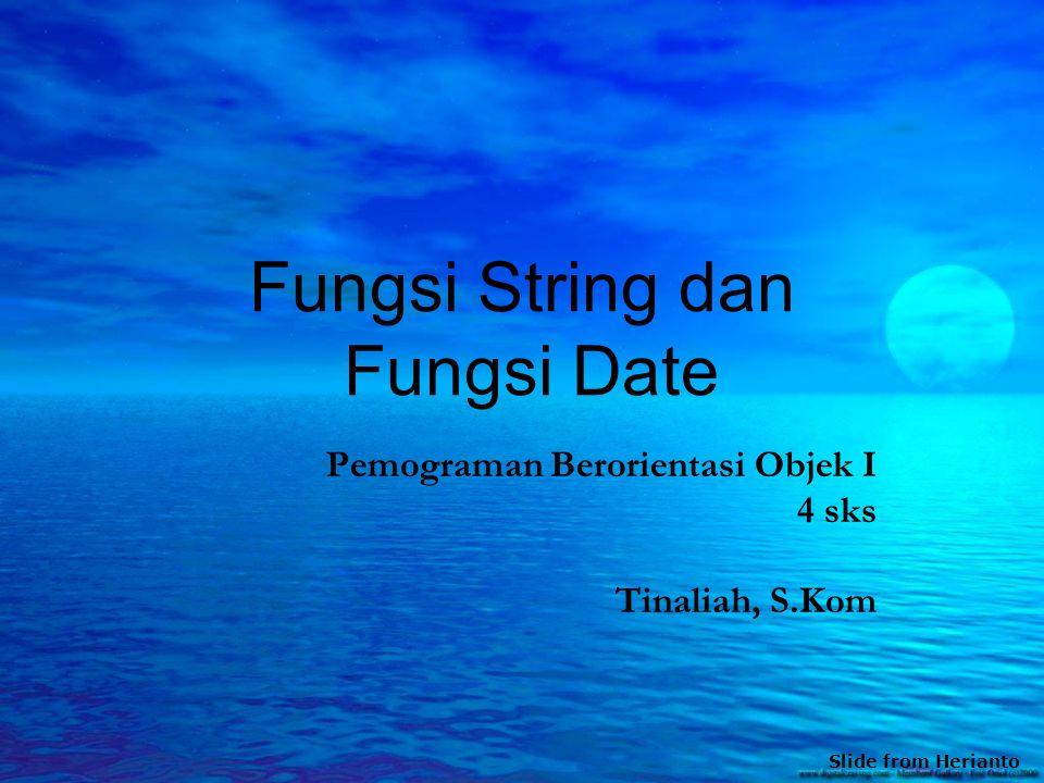 Fungsi String dan Fungsi Date Pemograman Berorientasi Objek I 4 sks Tinaliah, S.Kom Slide from Herianto