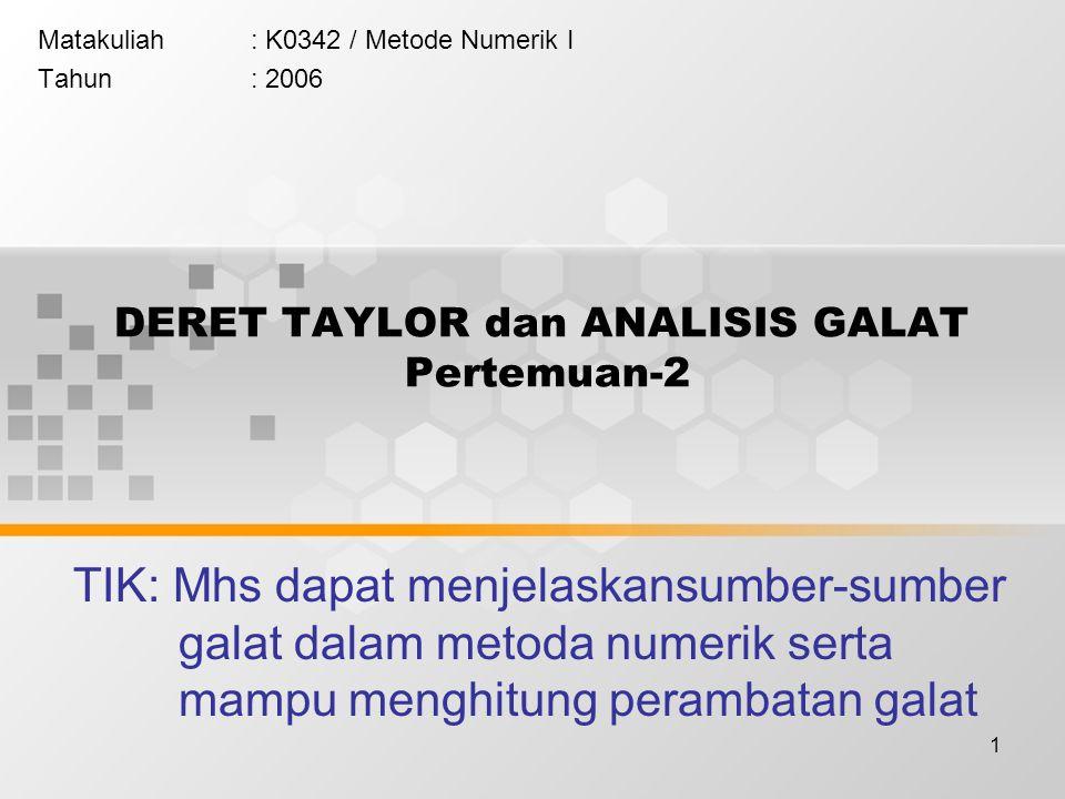1 DERET TAYLOR dan ANALISIS GALAT Pertemuan-2 Matakuliah: K0342 / Metode Numerik I Tahun: 2006 TIK: Mhs dapat menjelaskansumber-sumber galat dalam metoda numerik serta mampu menghitung perambatan galat