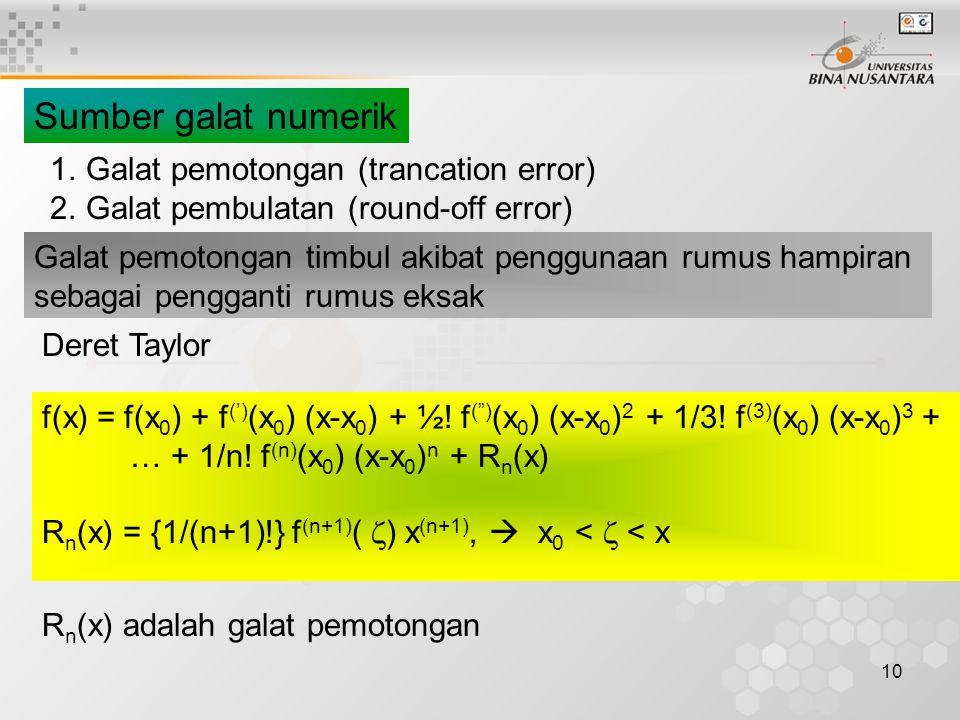 10 Sumber galat numerik 1.Galat pemotongan (trancation error) 2.Galat pembulatan (round-off error) Galat pemotongan timbul akibat penggunaan rumus hampiran sebagai pengganti rumus eksak f(x) = f(x 0 ) + f (') (x 0 ) (x-x 0 ) + ½.