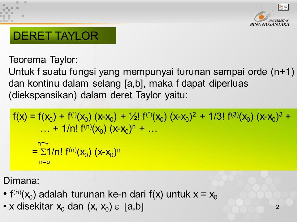 2 DERET TAYLOR Teorema Taylor: Untuk f suatu fungsi yang mempunyai turunan sampai orde (n+1) dan kontinu dalam selang [a,b], maka f dapat diperluas (diekspansikan) dalam deret Taylor yaitu: f(x) = f(x 0 ) + f (') (x 0 ) (x-x 0 ) + ½.