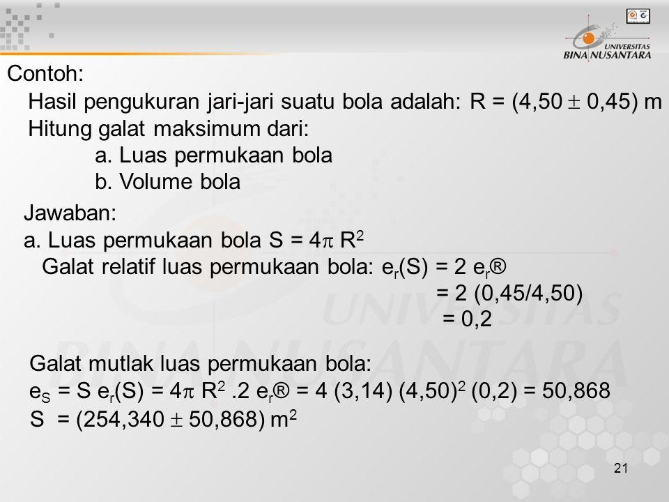 21 Contoh: Hasil pengukuran jari-jari suatu bola adalah: R = (4,50  0,45) m Hitung galat maksimum dari: a.