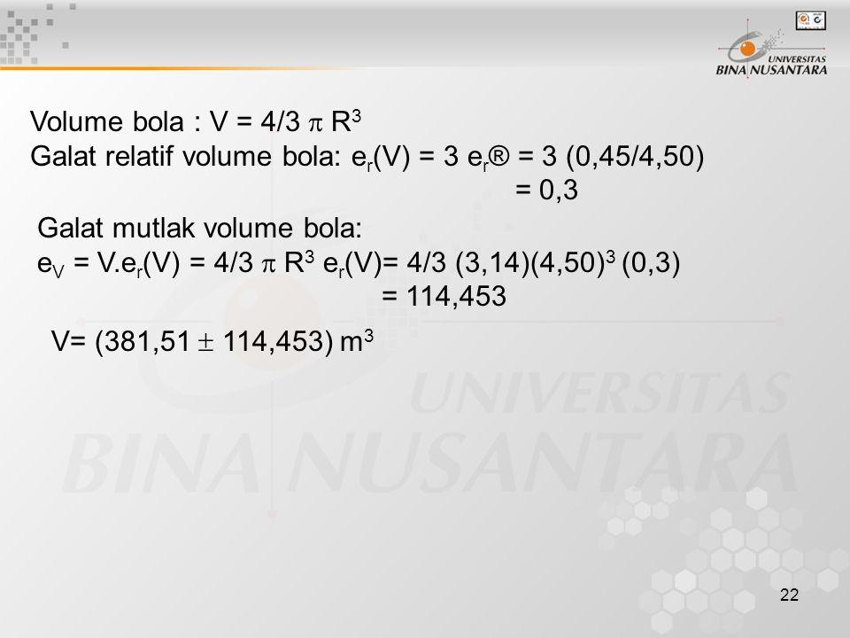 22 Volume bola : V = 4/3  R 3 Galat relatif volume bola: e r (V) = 3 e r ® = 3 (0,45/4,50) = 0,3 Galat mutlak volume bola: e V = V.e r (V) = 4/3  R 3 e r (V)= 4/3 (3,14)(4,50) 3 (0,3) = 114,453 V= (381,51  114,453) m 3