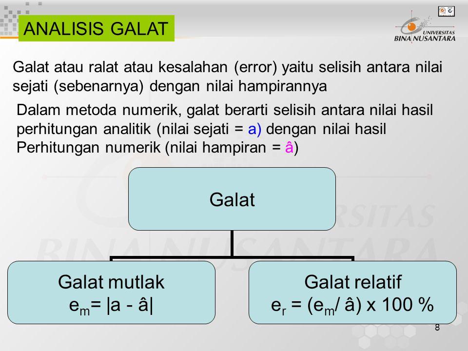 8 ANALISIS GALAT Galat atau ralat atau kesalahan (error) yaitu selisih antara nilai sejati (sebenarnya) dengan nilai hampirannya Dalam metoda numerik, galat berarti selisih antara nilai hasil perhitungan analitik (nilai sejati = a) dengan nilai hasil Perhitungan numerik (nilai hampiran = â) Galat Galat mutlak em= |a - â| Galat relatif er = (em/ â) x 100 %