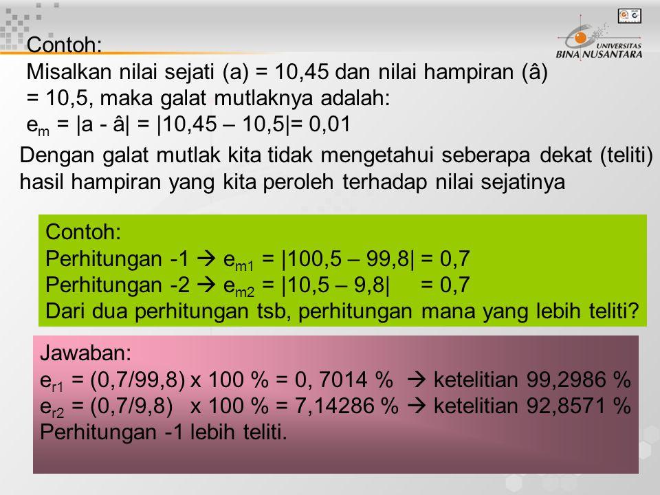 9 Dengan galat mutlak kita tidak mengetahui seberapa dekat (teliti) hasil hampiran yang kita peroleh terhadap nilai sejatinya Contoh: Perhitungan -1  e m1 = |100,5 – 99,8| = 0,7 Perhitungan -2  e m2 = |10,5 – 9,8| = 0,7 Dari dua perhitungan tsb, perhitungan mana yang lebih teliti.