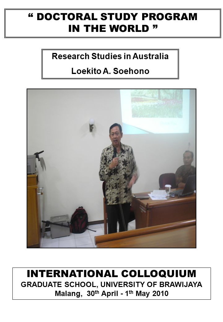 DOCTORAL STUDY PROGRAM IN THE WORLD INTERNATIONAL COLLOQUIUM GRADUATE SCHOOL, UNIVERSITY OF BRAWIJAYA Malang, 30 th April - 1 th May 2010 Research Studies in Australia Loekito A.