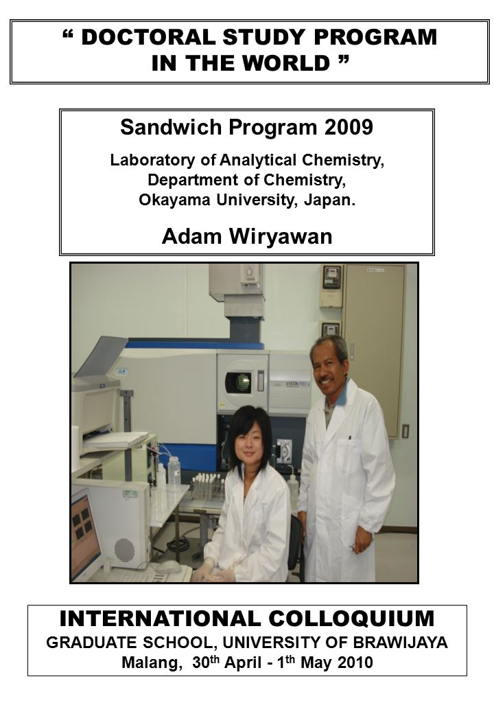 DOCTORAL STUDY PROGRAM IN THE WORLD INTERNATIONAL COLLOQUIUM GRADUATE SCHOOL, UNIVERSITY OF BRAWIJAYA Malang, 30 th April - 1 th May 2010 Sandwich Program 2009 Laboratory of Analytical Chemistry, Department of Chemistry, Okayama University, Japan.