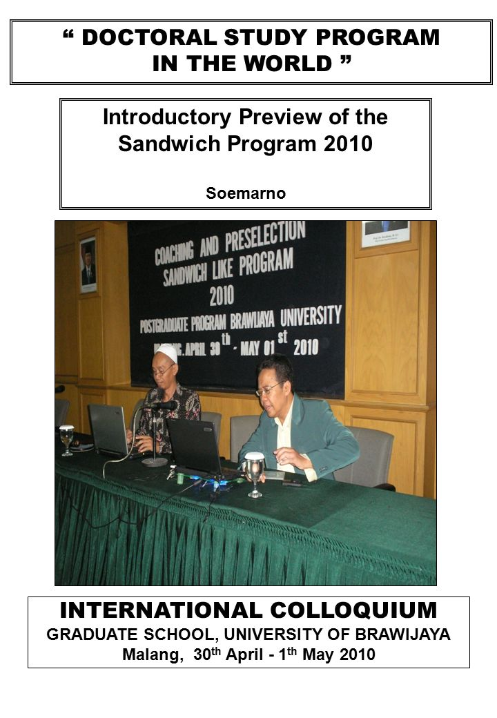 DOCTORAL STUDY PROGRAM IN THE WORLD INTERNATIONAL COLLOQUIUM GRADUATE SCHOOL, UNIVERSITY OF BRAWIJAYA Malang, 30 th April - 1 th May 2010 Introductory Preview of the Sandwich Program 2010 Soemarno