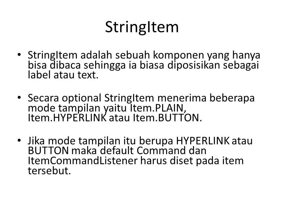 StringItem StringItem adalah sebuah komponen yang hanya bisa dibaca sehingga ia biasa diposisikan sebagai label atau text. Secara optional StringItem