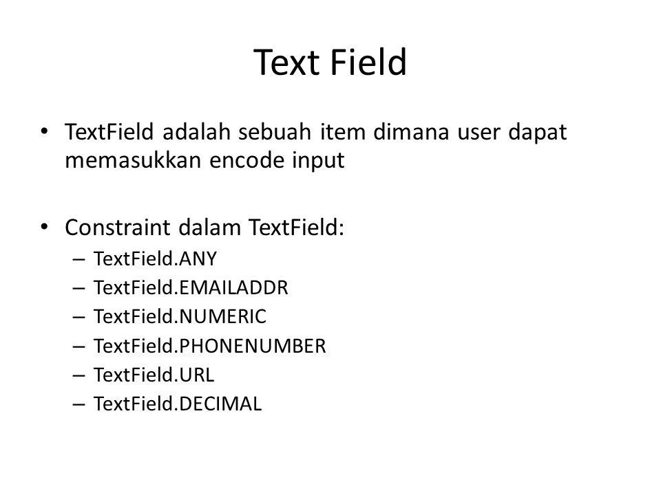 Text Field TextField adalah sebuah item dimana user dapat memasukkan encode input Constraint dalam TextField: – TextField.ANY – TextField.EMAILADDR – TextField.NUMERIC – TextField.PHONENUMBER – TextField.URL – TextField.DECIMAL