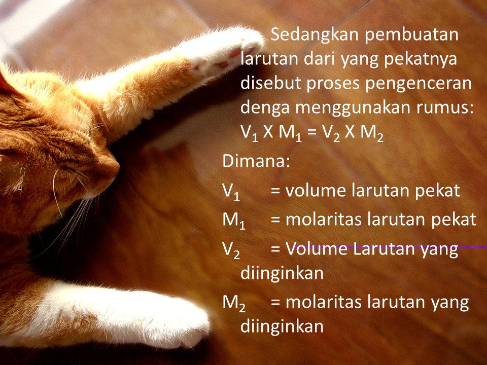 Sedangkan pembuatan larutan dari yang pekatnya disebut proses pengenceran denga menggunakan rumus: V 1 X M 1 = V 2 X M 2 Dimana: V 1 = volume larutan