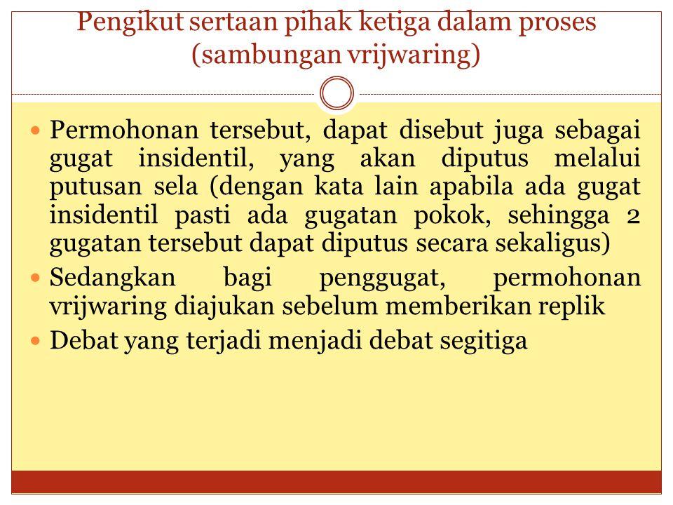 Pengikut sertaan pihak ketiga dalam proses (sambungan vrijwaring) Permohonan tersebut, dapat disebut juga sebagai gugat insidentil, yang akan diputus