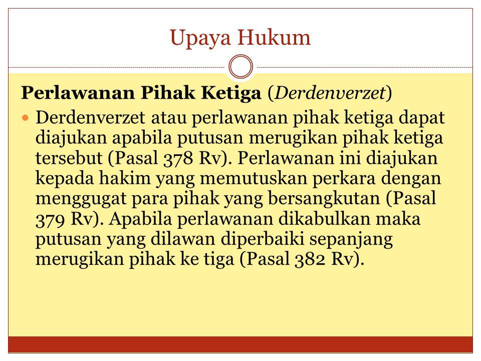 Upaya Hukum Perlawanan Pihak Ketiga (Derdenverzet) Derdenverzet atau perlawanan pihak ketiga dapat diajukan apabila putusan merugikan pihak ketiga tersebut (Pasal 378 Rv).