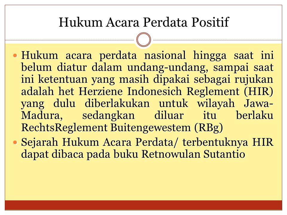 Hukum Acara Perdata Positif Hukum acara perdata nasional hingga saat ini belum diatur dalam undang-undang, sampai saat ini ketentuan yang masih dipakai sebagai rujukan adalah het Herziene Indonesich Reglement (HIR) yang dulu diberlakukan untuk wilayah Jawa- Madura, sedangkan diluar itu berlaku RechtsReglement Buitengewestem (RBg) Hukum acara perdata nasional hingga saat ini belum diatur dalam undang-undang, sampai saat ini ketentuan yang masih dipakai sebagai rujukan adalah het Herziene Indonesich Reglement (HIR) yang dulu diberlakukan untuk wilayah Jawa- Madura, sedangkan diluar itu berlaku RechtsReglement Buitengewestem (RBg) Sejarah Hukum Acara Perdata/ terbentuknya HIR dapat dibaca pada buku Retnowulan Sutantio Sejarah Hukum Acara Perdata/ terbentuknya HIR dapat dibaca pada buku Retnowulan Sutantio