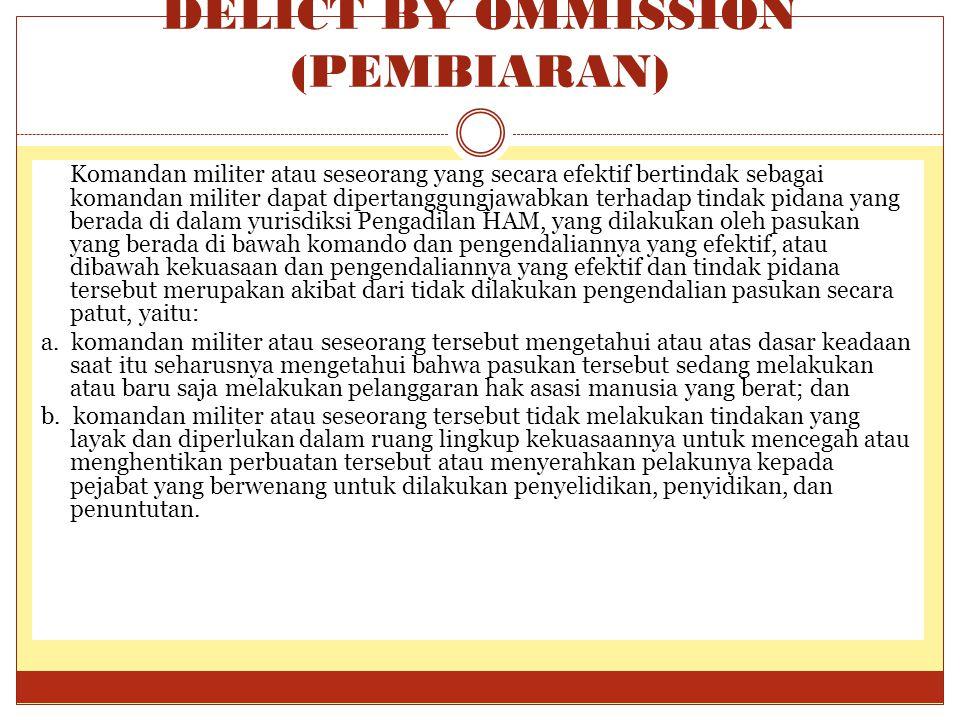 DELICT BY OMMISSION (PEMBIARAN) Komandan militer atau seseorang yang secara efektif bertindak sebagai komandan militer dapat dipertanggungjawabkan ter