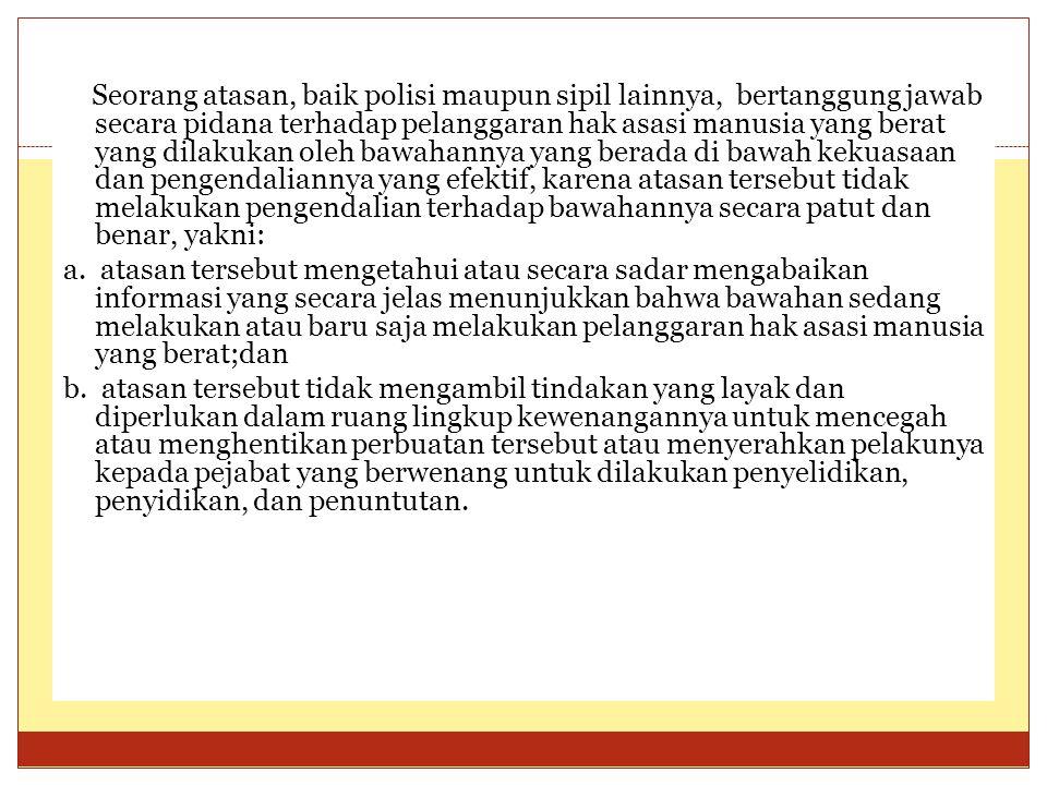 Seorang atasan, baik polisi maupun sipil lainnya, bertanggung jawab secara pidana terhadap pelanggaran hak asasi manusia yang berat yang dilakukan ole