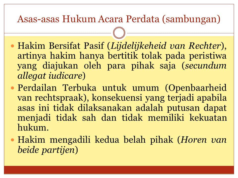 Asas-asas Hukum Acara Perdata (sambungan) Hakim Bersifat Pasif (Lijdelijkeheid van Rechter), artinya hakim hanya bertitik tolak pada peristiwa yang di
