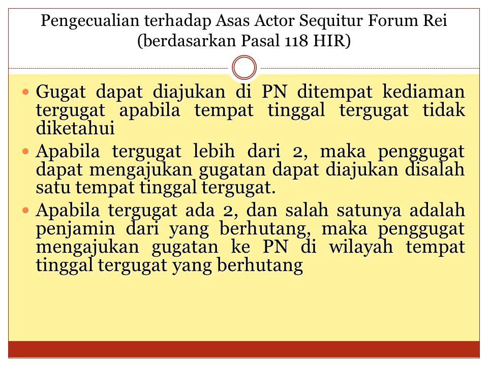 Pengecualian terhadap Asas Actor Sequitur Forum Rei (berdasarkan Pasal 118 HIR) Gugat dapat diajukan di PN ditempat kediaman tergugat apabila tempat t
