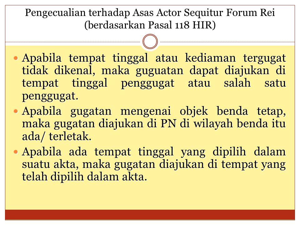 Pengecualian terhadap Asas Actor Sequitur Forum Rei (berdasarkan Pasal 118 HIR) Apabila tempat tinggal atau kediaman tergugat tidak dikenal, maka guguatan dapat diajukan di tempat tinggal penggugat atau salah satu penggugat.