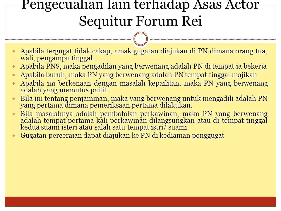 Pengecualian lain terhadap Asas Actor Sequitur Forum Rei Apabila tergugat tidak cakap, amak gugatan diajukan di PN dimana orang tua, wali, pengampu ti