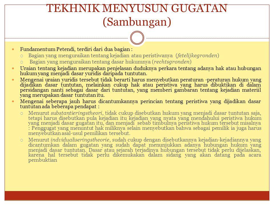 TEKHNIK MENYUSUN GUGATAN (Sambungan) Fundamentum Petendi, terdiri dari dua bagian :  Bagian yang menguraikan tentang kejadian atau peristiwanya (fete