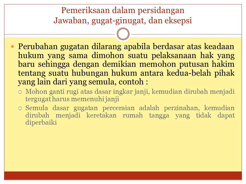 Pemeriksaan dalam persidangan Jawaban, gugat-ginugat, dan eksepsi Perubahan gugatan dilarang apabila berdasar atas keadaan hukum yang sama dimohon sua