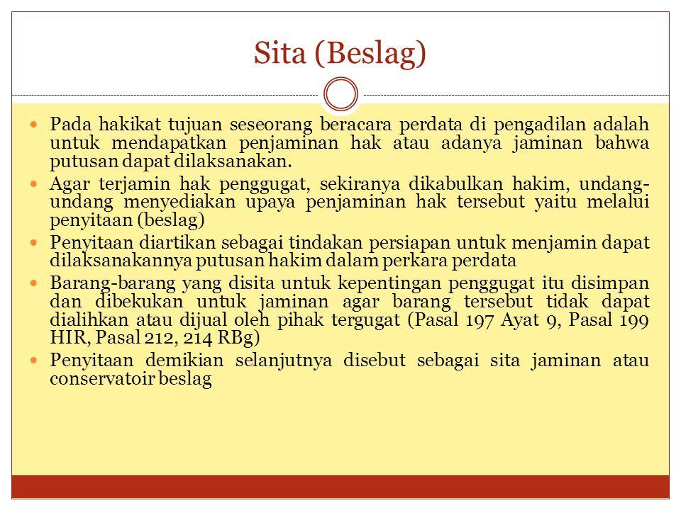 Sita (Beslag) Pada hakikat tujuan seseorang beracara perdata di pengadilan adalah untuk mendapatkan penjaminan hak atau adanya jaminan bahwa putusan d