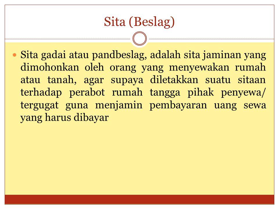 Sita (Beslag) Sita gadai atau pandbeslag, adalah sita jaminan yang dimohonkan oleh orang yang menyewakan rumah atau tanah, agar supaya diletakkan suatu sitaan terhadap perabot rumah tangga pihak penyewa/ tergugat guna menjamin pembayaran uang sewa yang harus dibayar