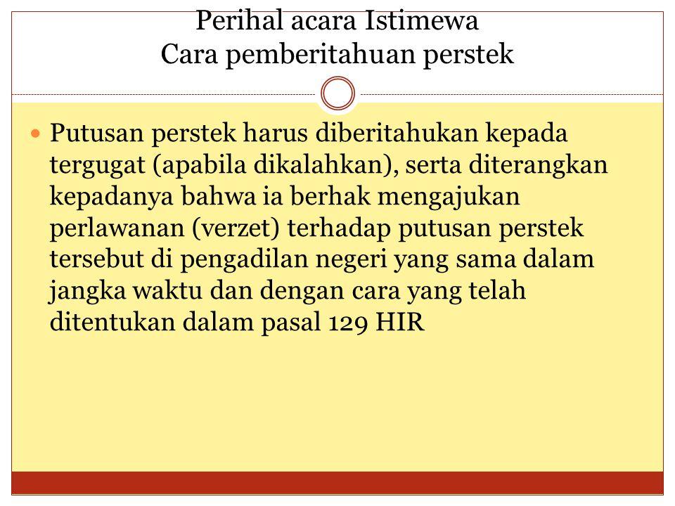 Perihal acara Istimewa Cara pemberitahuan perstek Putusan perstek harus diberitahukan kepada tergugat (apabila dikalahkan), serta diterangkan kepadanya bahwa ia berhak mengajukan perlawanan (verzet) terhadap putusan perstek tersebut di pengadilan negeri yang sama dalam jangka waktu dan dengan cara yang telah ditentukan dalam pasal 129 HIR