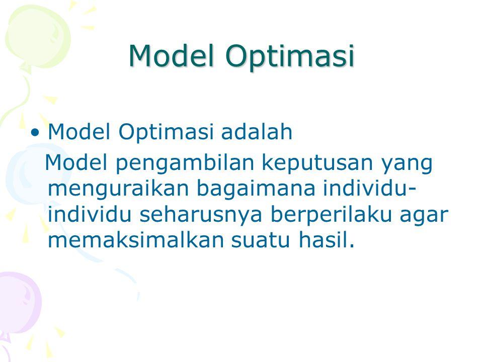 Model Optimasi Model Optimasi adalah Model pengambilan keputusan yang menguraikan bagaimana individu- individu seharusnya berperilaku agar memaksimalkan suatu hasil.