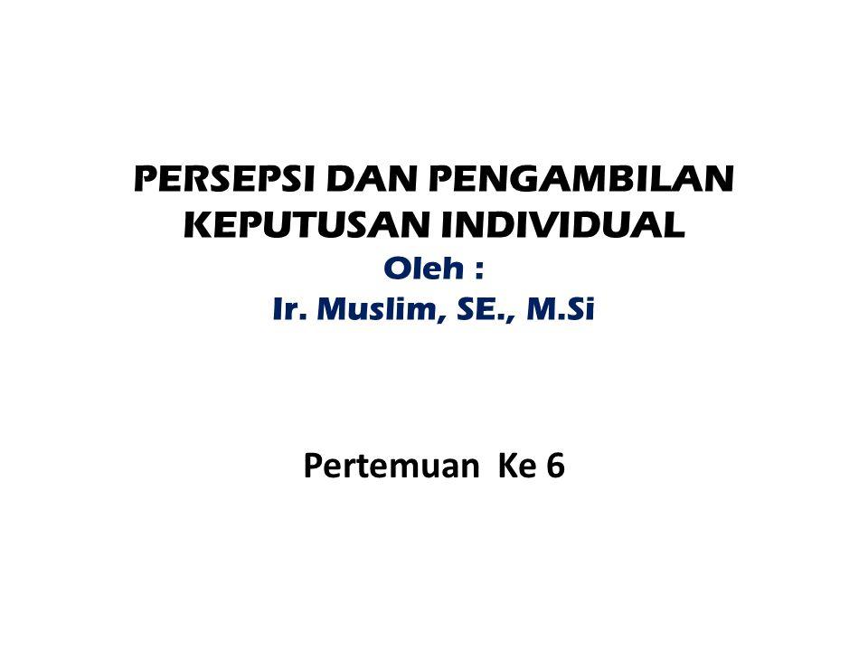 PERSEPSI DAN PENGAMBILAN KEPUTUSAN INDIVIDUAL Oleh : Ir. Muslim, SE., M.Si Pertemuan Ke 6