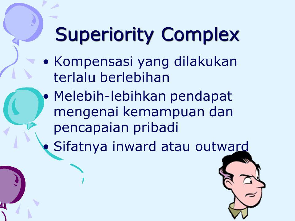 Superiority Complex Kompensasi yang dilakukan terlalu berlebihan Melebih-lebihkan pendapat mengenai kemampuan dan pencapaian pribadi Sifatnya inward atau outward