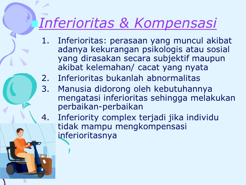 1.Inferioritas: perasaan yang muncul akibat adanya kekurangan psikologis atau sosial yang dirasakan secara subjektif maupun akibat kelemahan/ cacat yang nyata 2.Inferioritas bukanlah abnormalitas 3.Manusia didorong oleh kebutuhannya mengatasi inferioritas sehingga melakukan perbaikan-perbaikan 4.Inferiority complex terjadi jika individu tidak mampu mengkompensasi inferioritasnya Inferioritas & Kompensasi