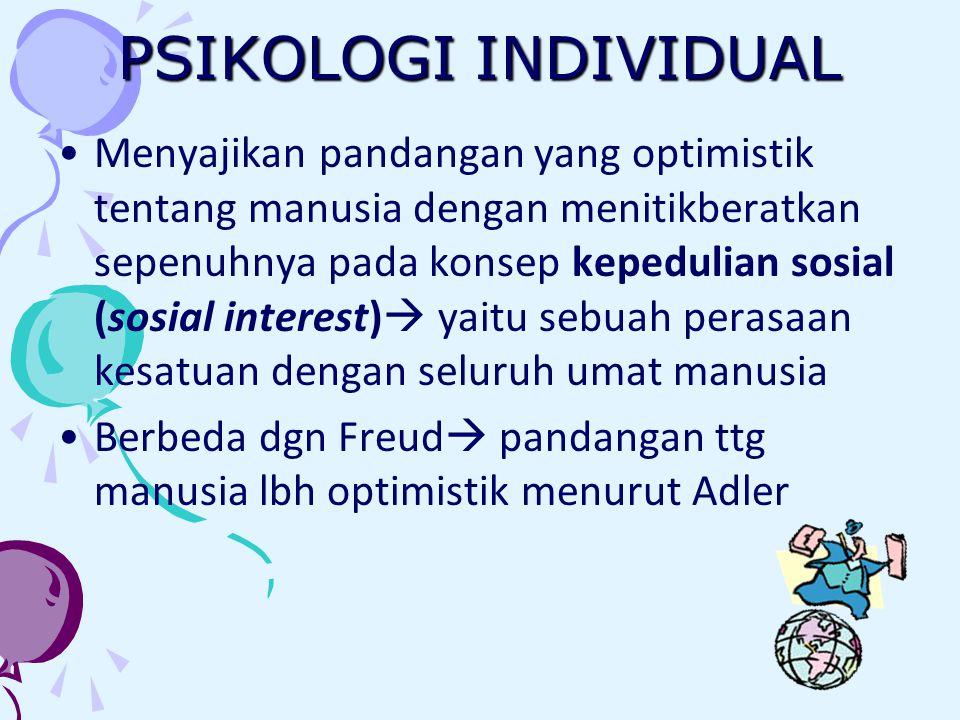 PSIKOLOGI INDIVIDUAL Menyajikan pandangan yang optimistik tentang manusia dengan menitikberatkan sepenuhnya pada konsep kepedulian sosial (sosial interest)  yaitu sebuah perasaan kesatuan dengan seluruh umat manusia Berbeda dgn Freud  pandangan ttg manusia lbh optimistik menurut Adler