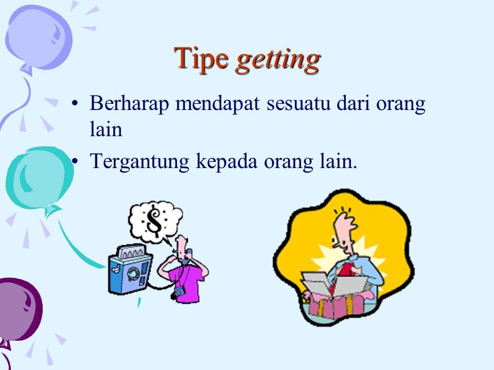Tipe getting Berharap mendapat sesuatu dari orang lain Tergantung kepada orang lain.