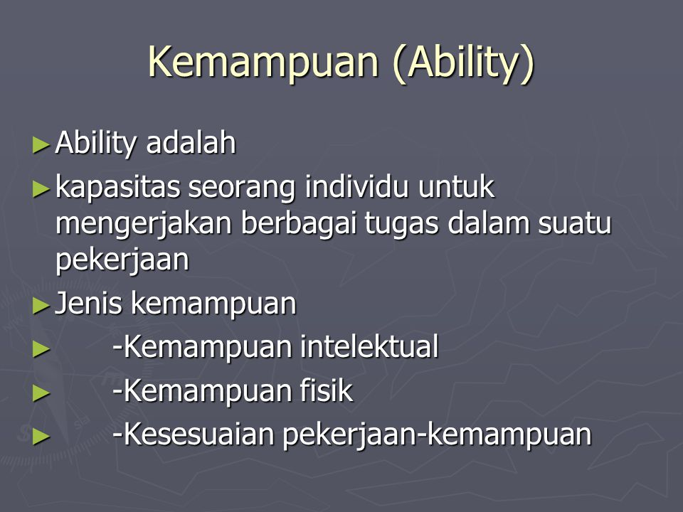 Kemampuan (Ability) ► Ability adalah ► kapasitas seorang individu untuk mengerjakan berbagai tugas dalam suatu pekerjaan ► Jenis kemampuan ► -Kemampua