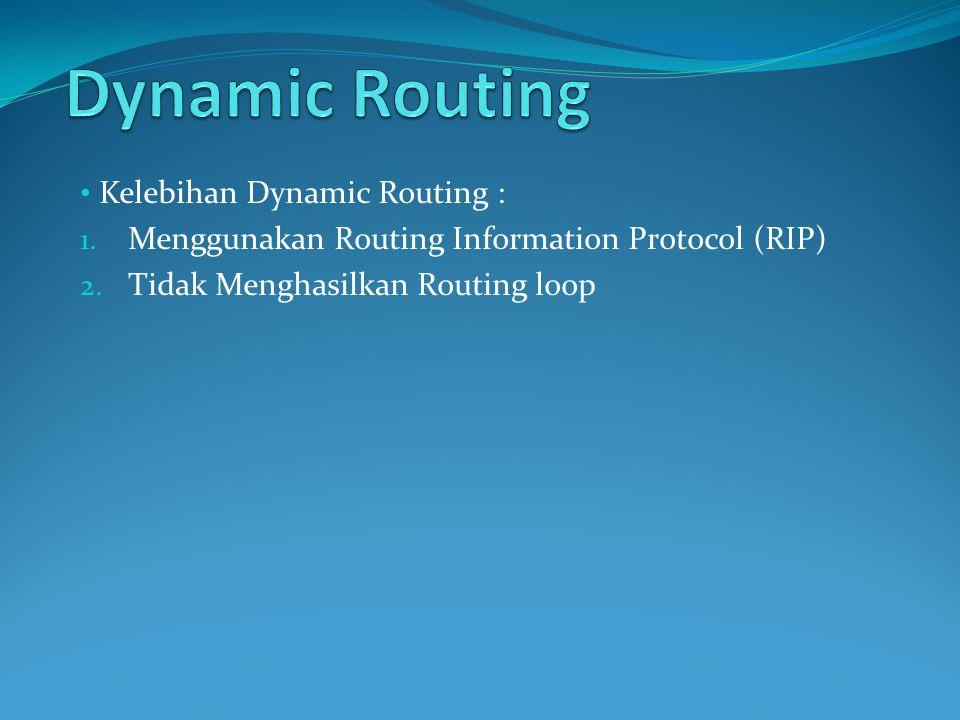 Kelebihan Dynamic Routing : 1.Menggunakan Routing Information Protocol (RIP) 2.