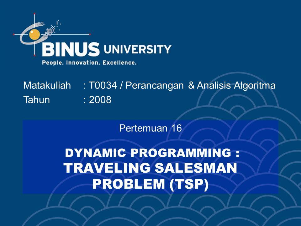 Matakuliah: T0034 / Perancangan & Analisis Algoritma Tahun: 2008 Pertemuan 16 DYNAMIC PROGRAMMING : TRAVELING SALESMAN PROBLEM (TSP)
