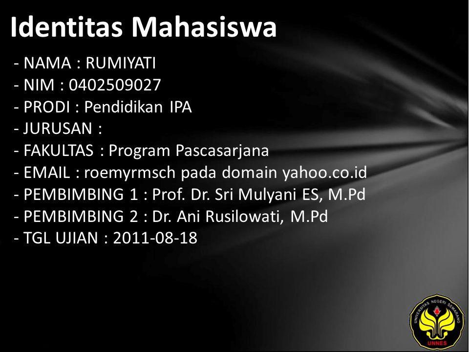 Identitas Mahasiswa - NAMA : RUMIYATI - NIM : 0402509027 - PRODI : Pendidikan IPA - JURUSAN : - FAKULTAS : Program Pascasarjana - EMAIL : roemyrmsch pada domain yahoo.co.id - PEMBIMBING 1 : Prof.