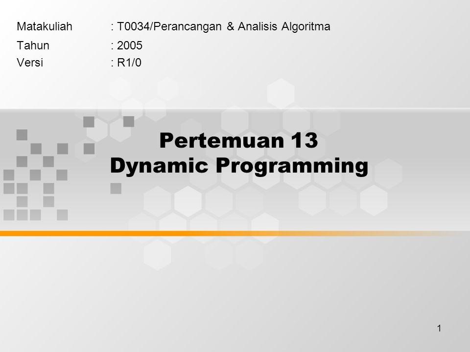 1 Pertemuan 13 Dynamic Programming Matakuliah: T0034/Perancangan & Analisis Algoritma Tahun: 2005 Versi: R1/0