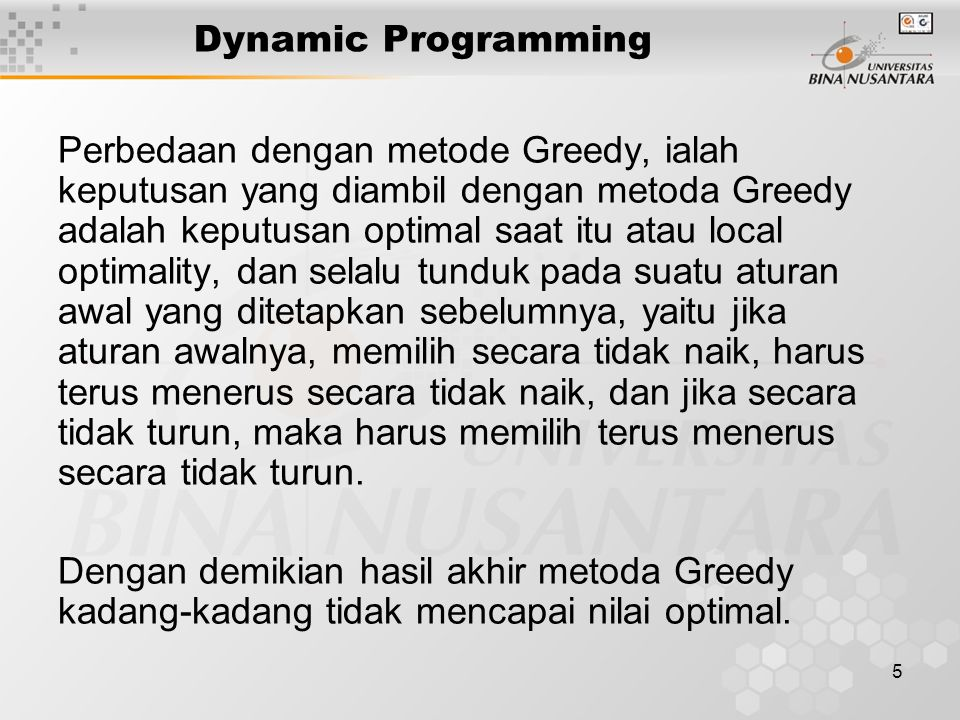 5 Dynamic Programming Perbedaan dengan metode Greedy, ialah keputusan yang diambil dengan metoda Greedy adalah keputusan optimal saat itu atau local o
